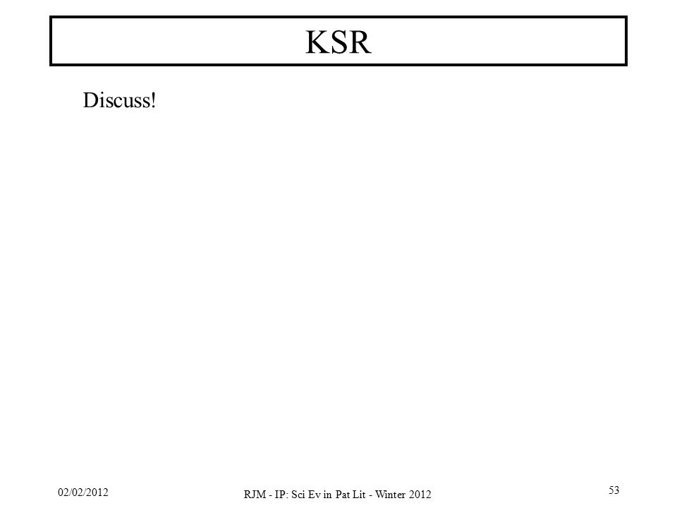 02/02/2012 RJM - IP: Sci Ev in Pat Lit - Winter 2012 53 KSR Discuss!