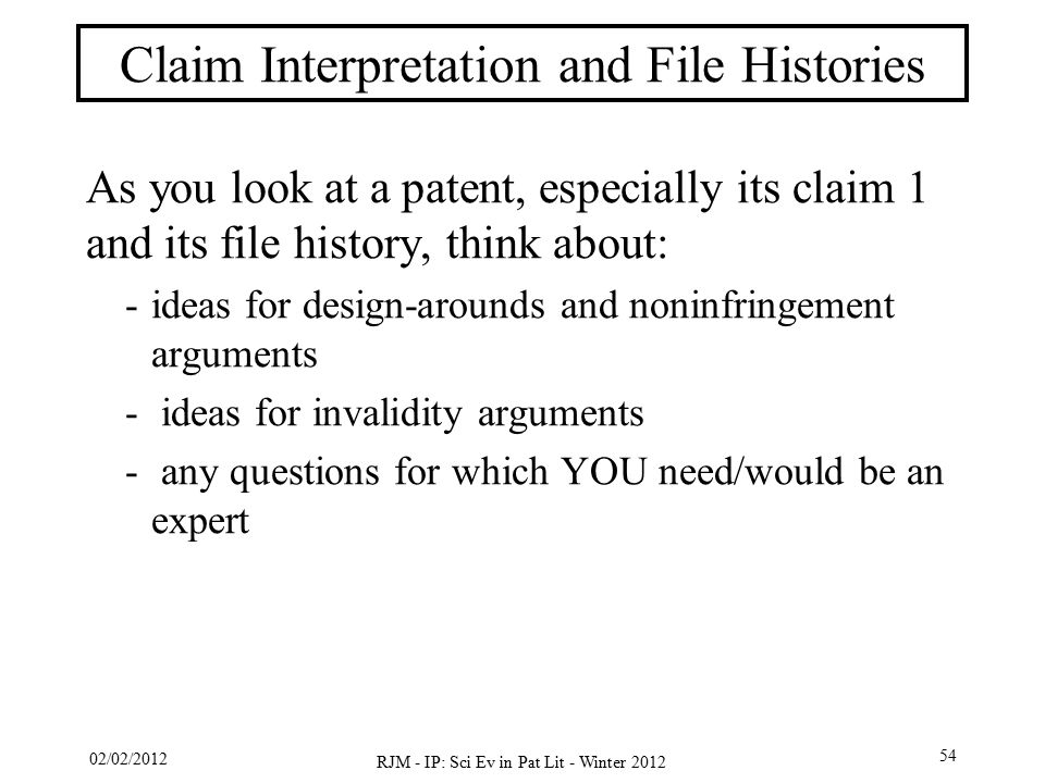 02/02/2012 RJM - IP: Sci Ev in Pat Lit - Winter 2012 54 Claim Interpretation and File Histories As you look at a patent, especially its claim 1 and its file history, think about: -ideas for design-arounds and noninfringement arguments - ideas for invalidity arguments - any questions for which YOU need/would be an expert