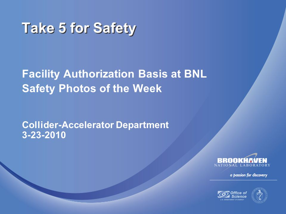 Facility Authorization Basis at BNL Safety Photos of the Week Collider-Accelerator Department 3-23-2010 Take 5 for Safety