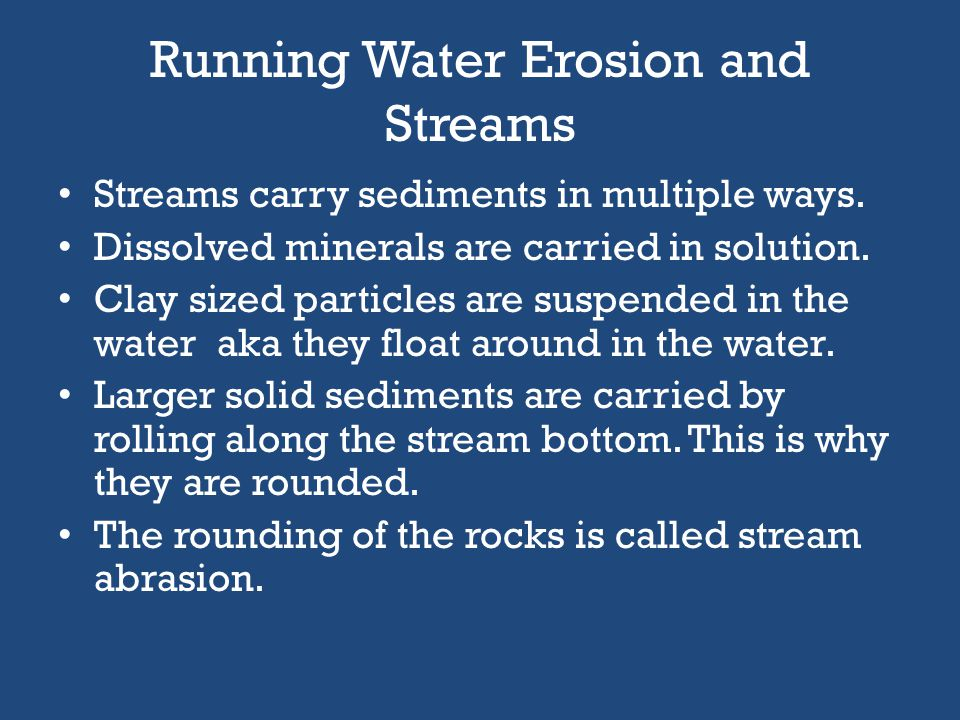 Running Water Erosion and Streams If a channel of running water exists it is considered a stream. A smaller stream that flows into a larger stream is