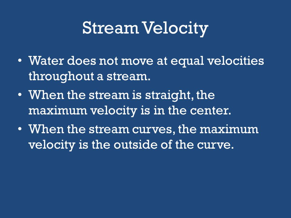 Stream Velocity If a large amount of water touches the stream bed, there is more friction, causing a slow down in the stream velocity. If less water t