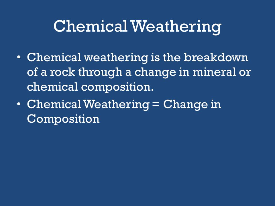 Chemical Weathering Chemical weathering is the breakdown of a rock through a change in mineral or chemical composition.