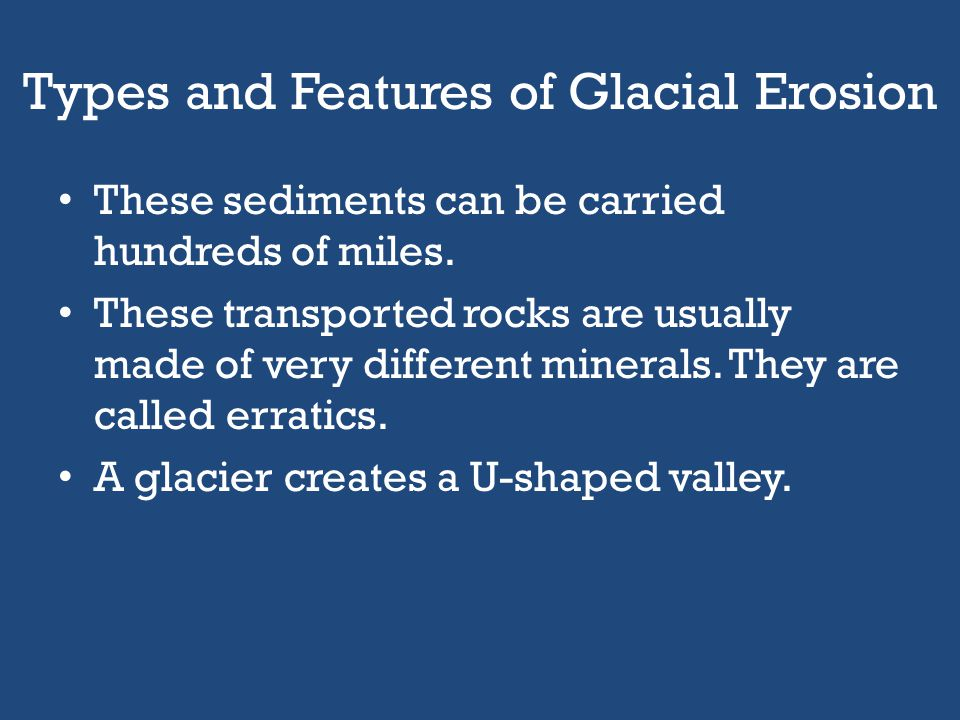 Types and Features of Glacial Erosion Sediments are carried on glaciers on or near the surface of the glacier. The pieces of rock carried by a glacier