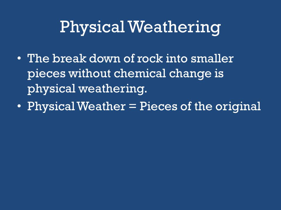 Physical Weathering The break down of rock into smaller pieces without chemical change is physical weathering.