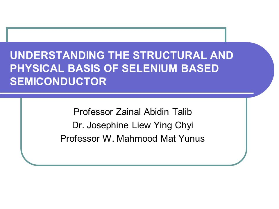 UNDERSTANDING THE STRUCTURAL AND PHYSICAL BASIS OF SELENIUM BASED SEMICONDUCTOR Professor Zainal Abidin Talib Dr.