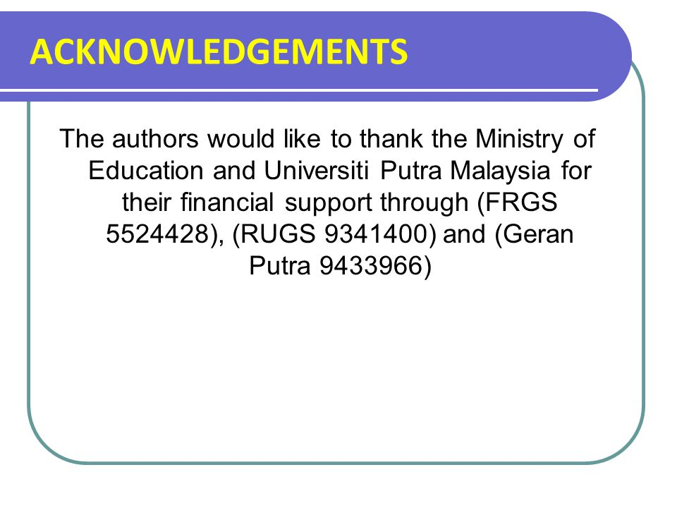 ACKNOWLEDGEMENTS The authors would like to thank the Ministry of Education and Universiti Putra Malaysia for their financial support through (FRGS 5524428), (RUGS 9341400) and (Geran Putra 9433966)