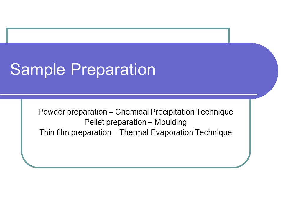 Sample Preparation Powder preparation – Chemical Precipitation Technique Pellet preparation – Moulding Thin film preparation – Thermal Evaporation Tec