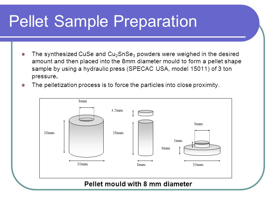 Pellet Sample Preparation The synthesized CuSe and Cu 2 SnSe 3 powders were weighed in the desired amount and then placed into the 8mm diameter mould to form a pellet shape sample by using a hydraulic press (SPECAC USA, model 15011) of 3 ton pressure.