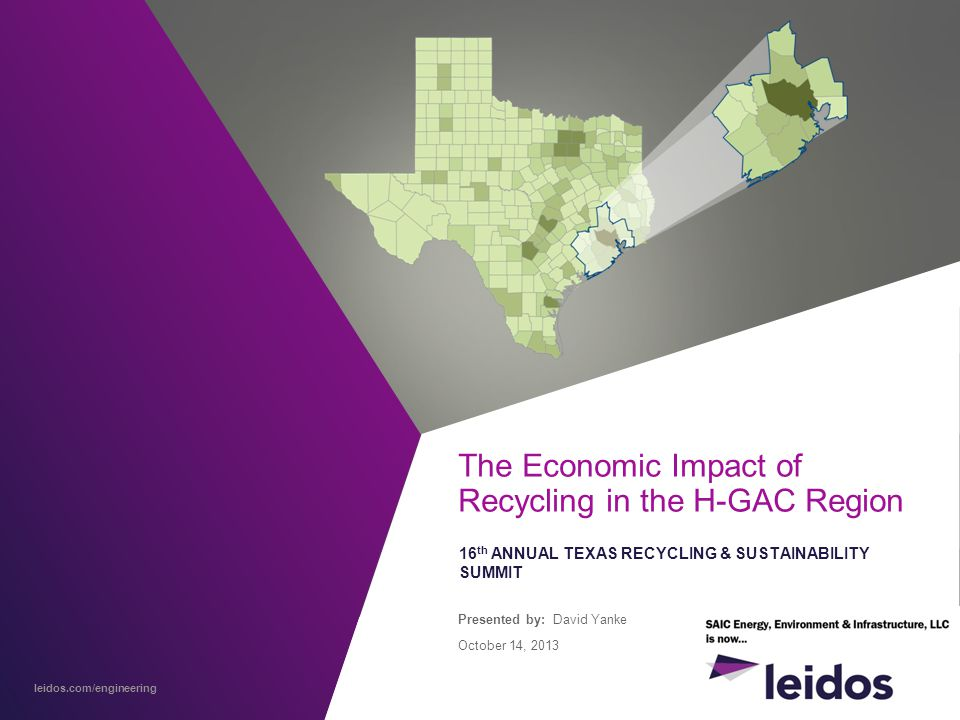leidos.com/engineering The Economic Impact of Recycling in the H-GAC Region 16 th ANNUAL TEXAS RECYCLING & SUSTAINABILITY SUMMIT Presented by: David Yanke October 14, 2013