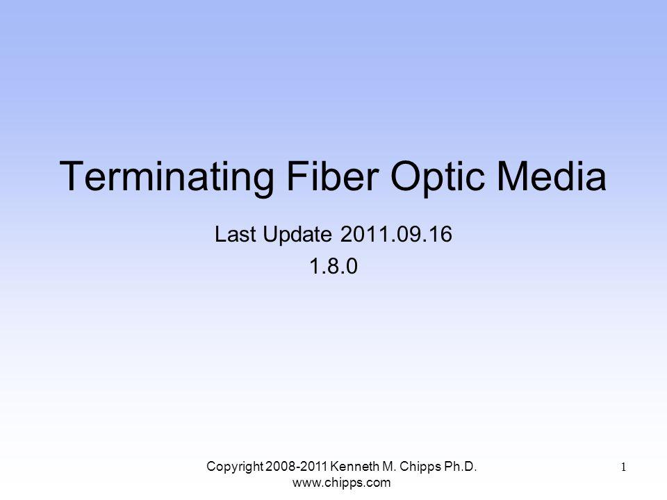 Terminating Fiber Optic Media Last Update 2011.09.16 1.8.0 Copyright 2008-2011 Kenneth M. Chipps Ph.D. www.chipps.com 1