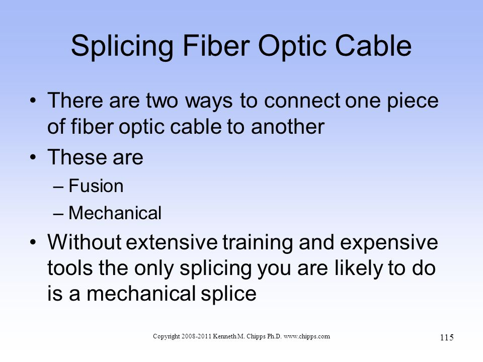 Splicing Fiber Optic Cable There are two ways to connect one piece of fiber optic cable to another These are –Fusion –Mechanical Without extensive tra