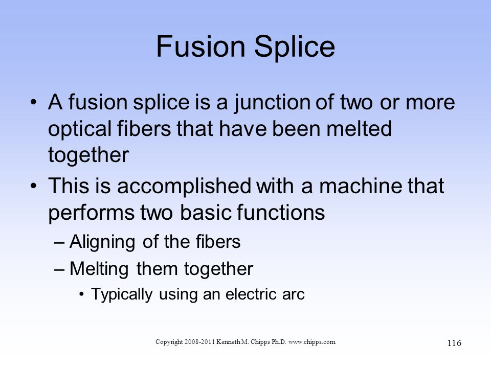 Copyright 2008-2011 Kenneth M. Chipps Ph.D. www.chipps.com Fusion Splice A fusion splice is a junction of two or more optical fibers that have been me