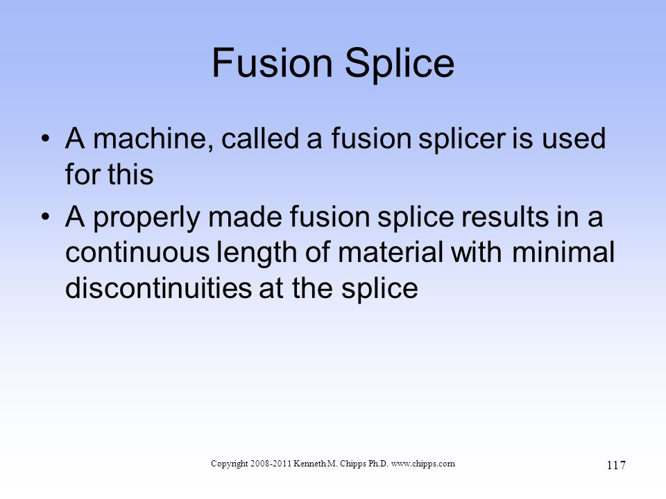 Copyright 2008-2011 Kenneth M. Chipps Ph.D. www.chipps.com Fusion Splice A machine, called a fusion splicer is used for this A properly made fusion sp