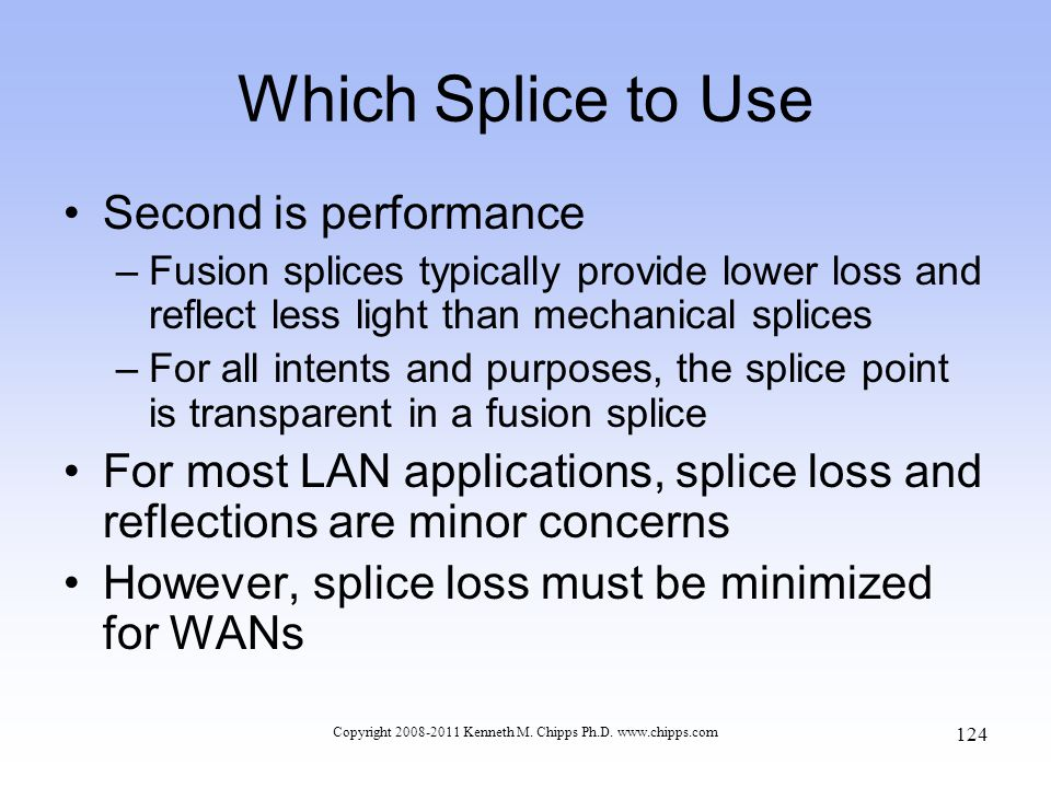 Copyright 2008-2011 Kenneth M. Chipps Ph.D. www.chipps.com Which Splice to Use Second is performance –Fusion splices typically provide lower loss and