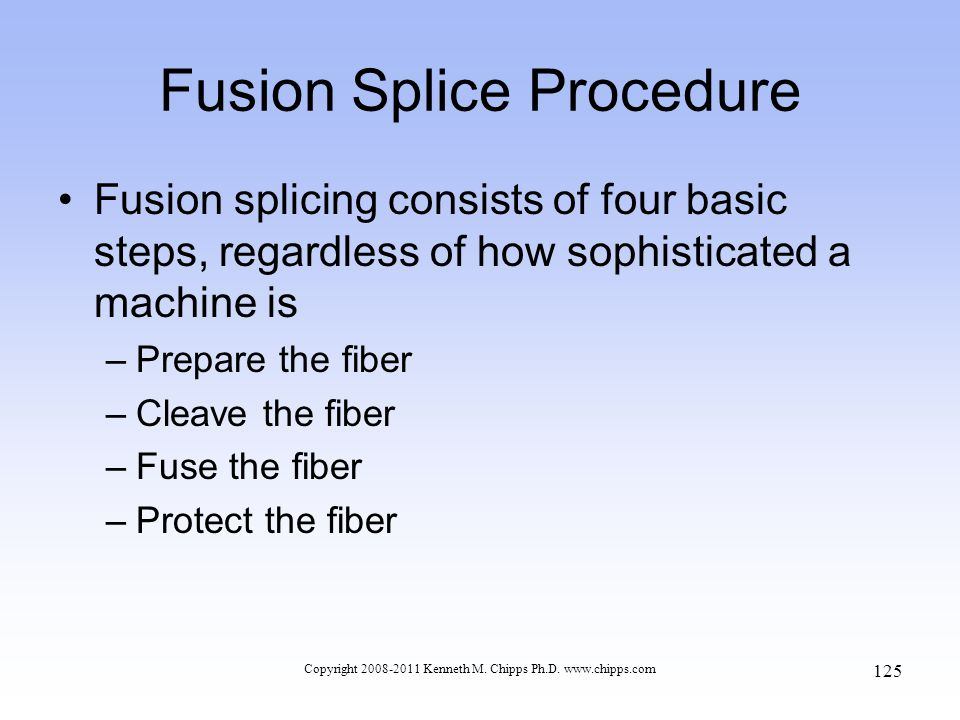 Copyright 2008-2011 Kenneth M. Chipps Ph.D. www.chipps.com Fusion Splice Procedure Fusion splicing consists of four basic steps, regardless of how sop