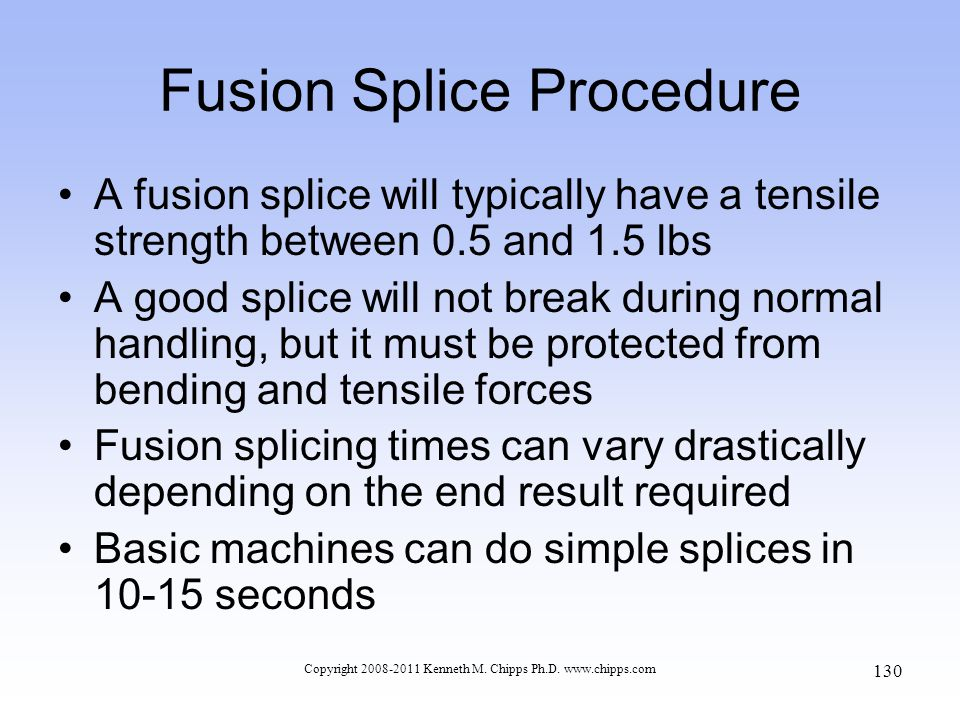 Copyright 2008-2011 Kenneth M. Chipps Ph.D. www.chipps.com Fusion Splice Procedure A fusion splice will typically have a tensile strength between 0.5
