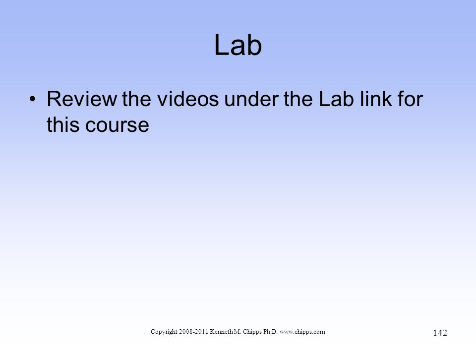 Lab Review the videos under the Lab link for this course Copyright 2008-2011 Kenneth M. Chipps Ph.D. www.chipps.com 142