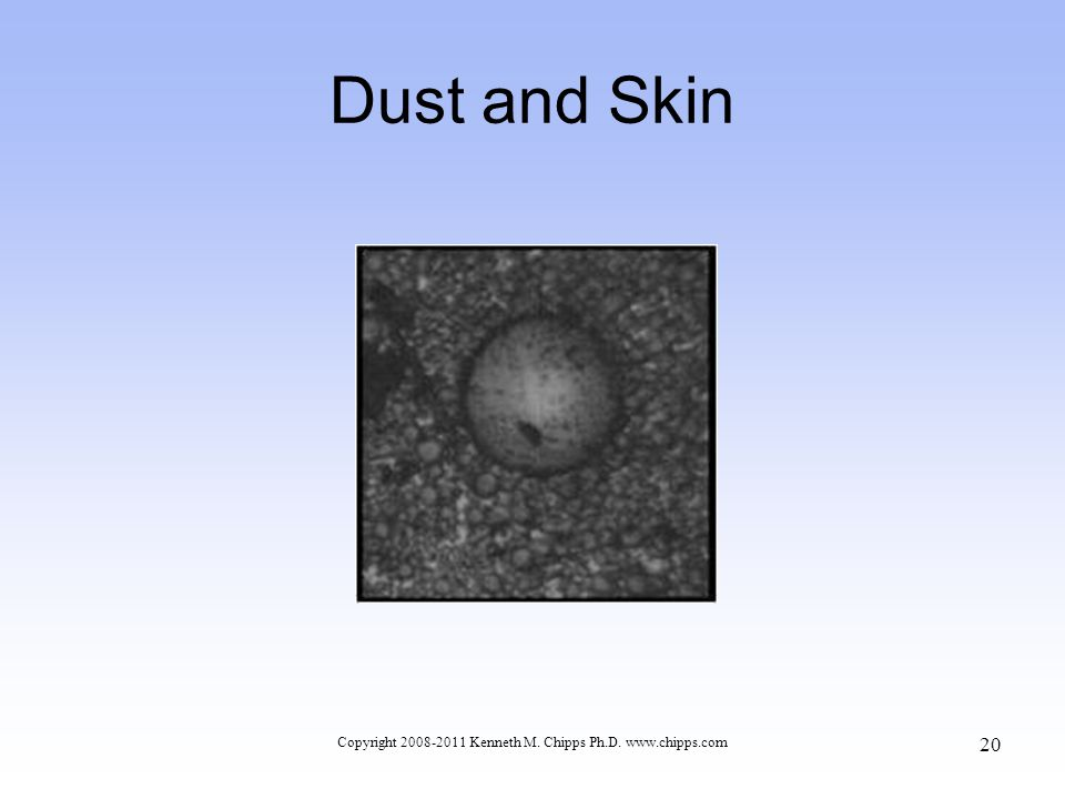 Dust and Skin Copyright 2008-2011 Kenneth M. Chipps Ph.D. www.chipps.com 20
