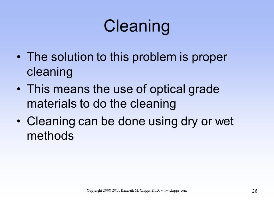 Cleaning The solution to this problem is proper cleaning This means the use of optical grade materials to do the cleaning Cleaning can be done using d