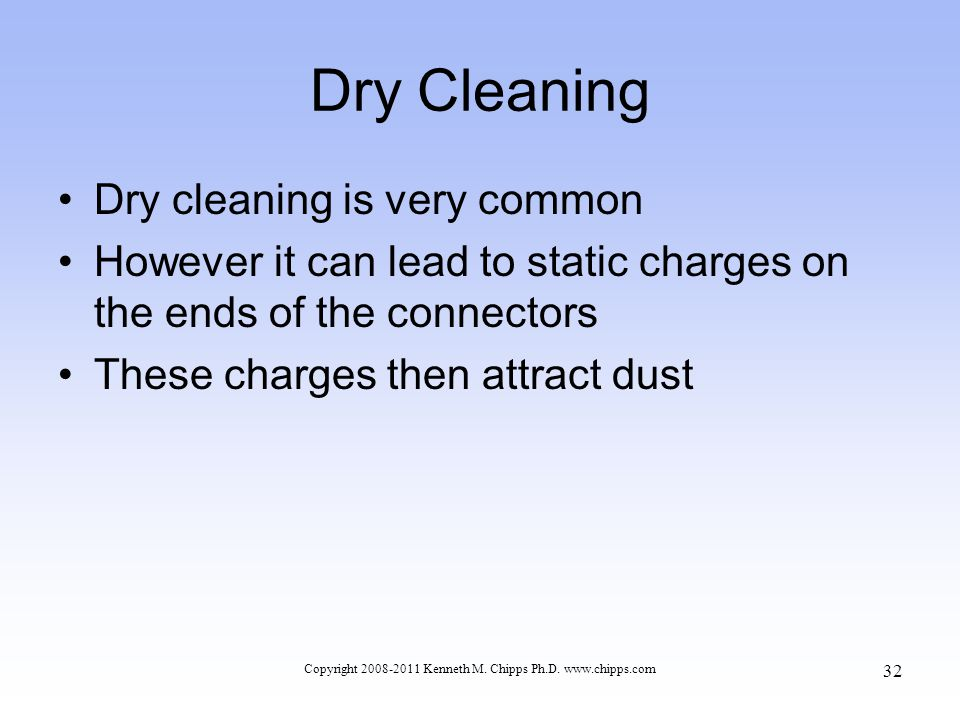 Dry Cleaning Dry cleaning is very common However it can lead to static charges on the ends of the connectors These charges then attract dust Copyright