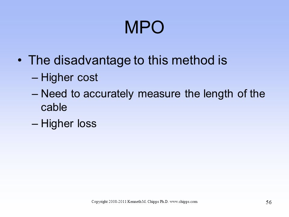 MPO The disadvantage to this method is –Higher cost –Need to accurately measure the length of the cable –Higher loss Copyright 2008-2011 Kenneth M. Ch