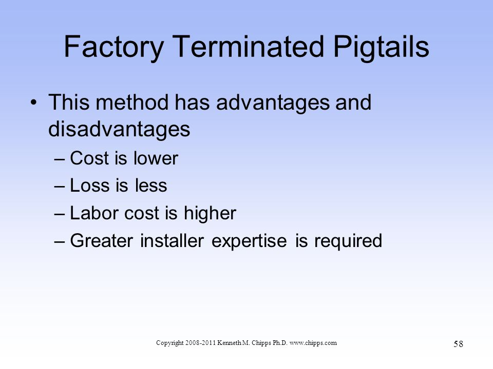 Factory Terminated Pigtails This method has advantages and disadvantages –Cost is lower –Loss is less –Labor cost is higher –Greater installer experti