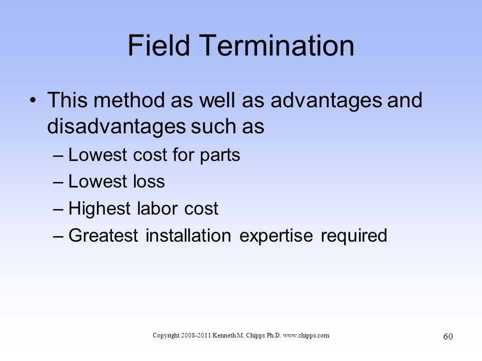 Field Termination This method as well as advantages and disadvantages such as –Lowest cost for parts –Lowest loss –Highest labor cost –Greatest instal