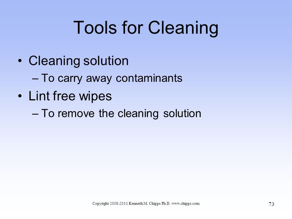 Tools for Cleaning Cleaning solution –To carry away contaminants Lint free wipes –To remove the cleaning solution Copyright 2008-2011 Kenneth M. Chipp