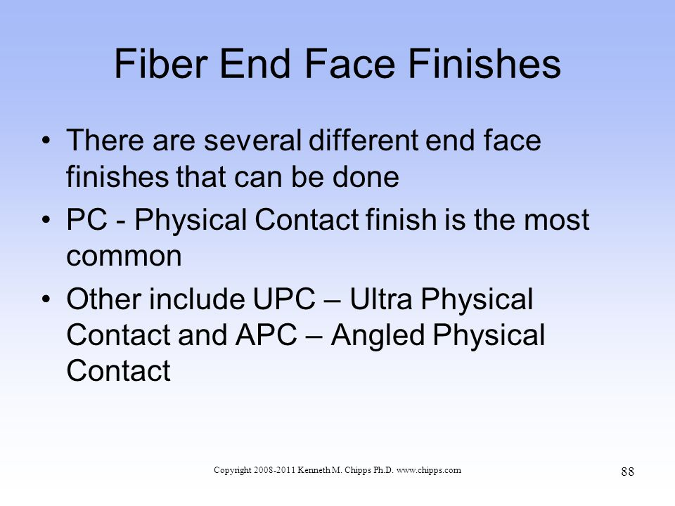 Fiber End Face Finishes There are several different end face finishes that can be done PC - Physical Contact finish is the most common Other include U