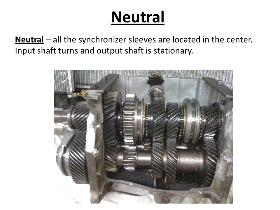 Neutral Neutral – all the synchronizer sleeves are located in the center. Input shaft turns and output shaft is stationary.