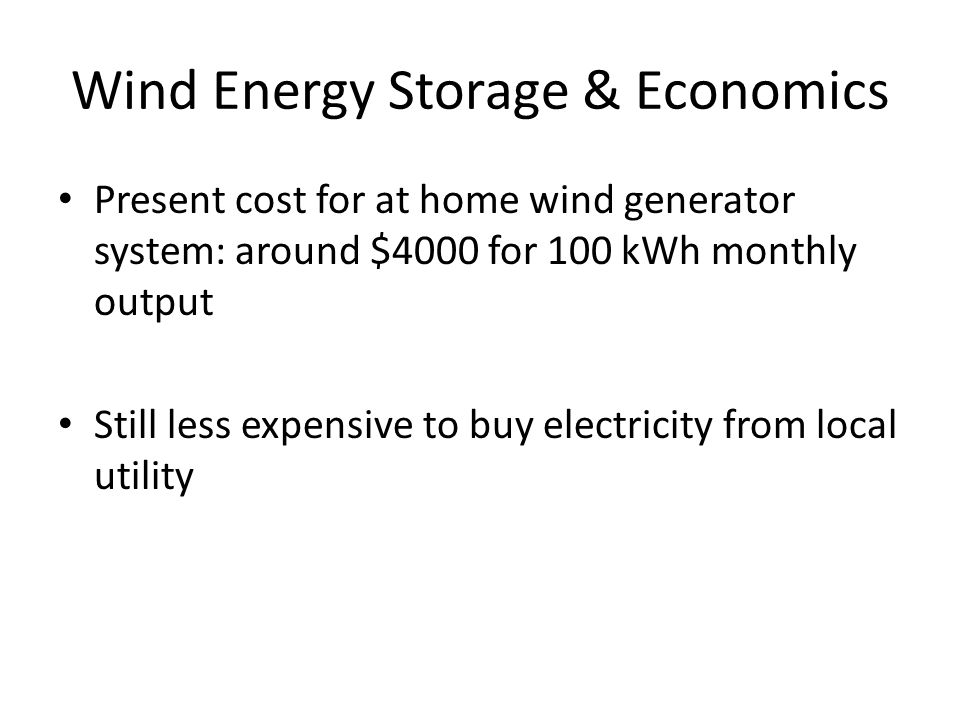 Wind Energy Storage & Economics Present cost for at home wind generator system: around $4000 for 100 kWh monthly output Still less expensive to buy electricity from local utility