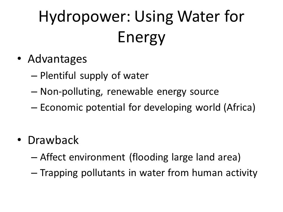 Hydropower: Using Water for Energy Advantages – Plentiful supply of water – Non-polluting, renewable energy source – Economic potential for developing world (Africa) Drawback – Affect environment (flooding large land area) – Trapping pollutants in water from human activity