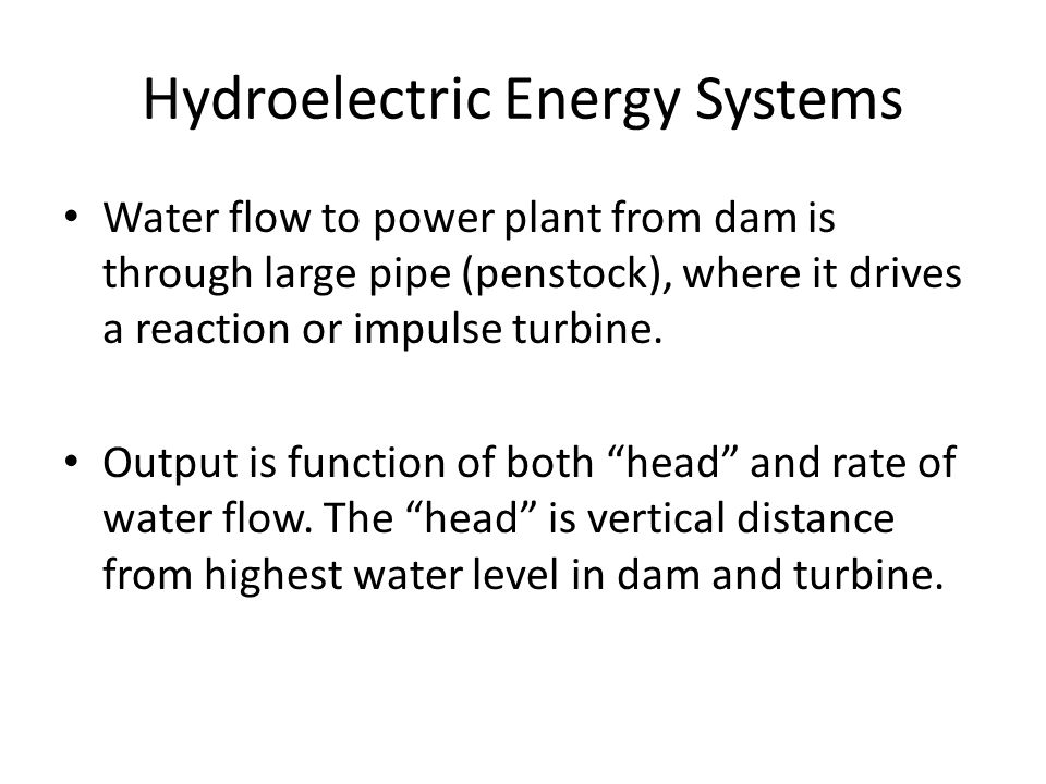 Hydroelectric Energy Systems Water flow to power plant from dam is through large pipe (penstock), where it drives a reaction or impulse turbine.