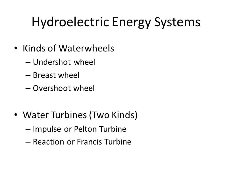 Kinds of Waterwheels – Undershot wheel – Breast wheel – Overshoot wheel Water Turbines (Two Kinds) – Impulse or Pelton Turbine – Reaction or Francis Turbine