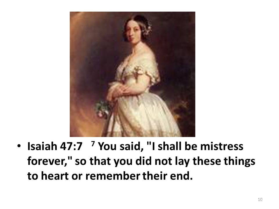 Isaiah 47:7 7 You said, I shall be mistress forever, so that you did not lay these things to heart or remember their end.