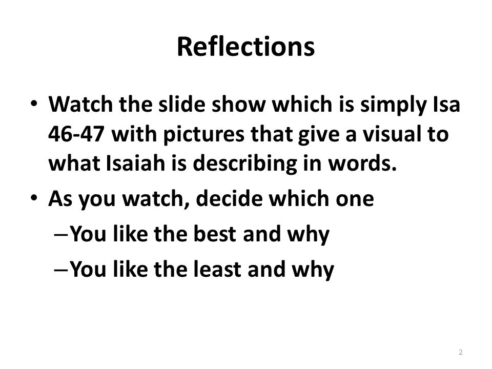 Reflections Watch the slide show which is simply Isa 46-47 with pictures that give a visual to what Isaiah is describing in words.