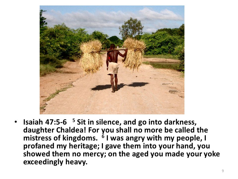 Isaiah 47:5-6 5 Sit in silence, and go into darkness, daughter Chaldea.
