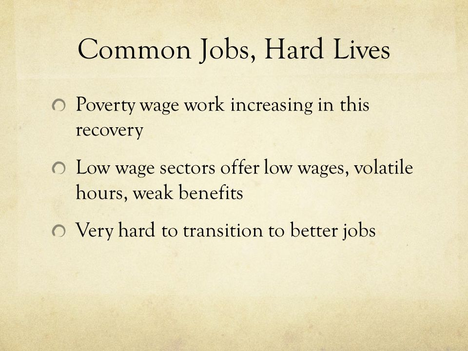 Common Jobs, Hard Lives Poverty wage work increasing in this recovery Low wage sectors offer low wages, volatile hours, weak benefits Very hard to transition to better jobs