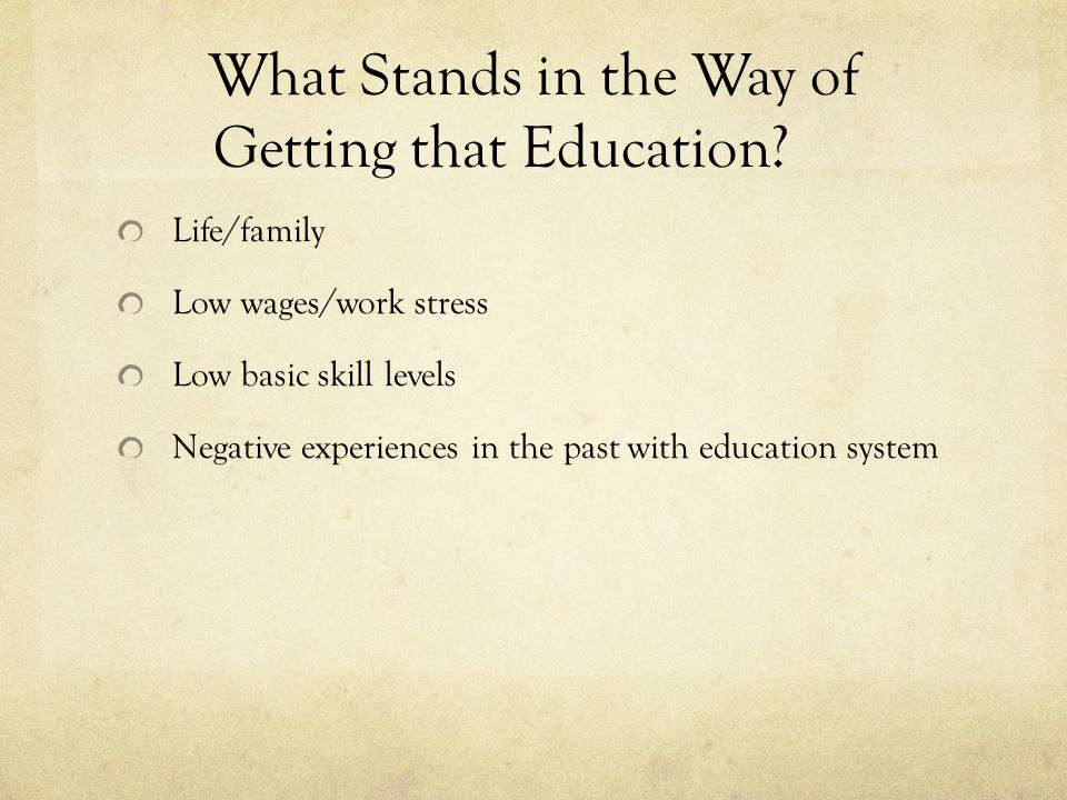 What Stands in the Way of Getting that Education? Life/family Low wages/work stress Low basic skill levels Negative experiences in the past with educa