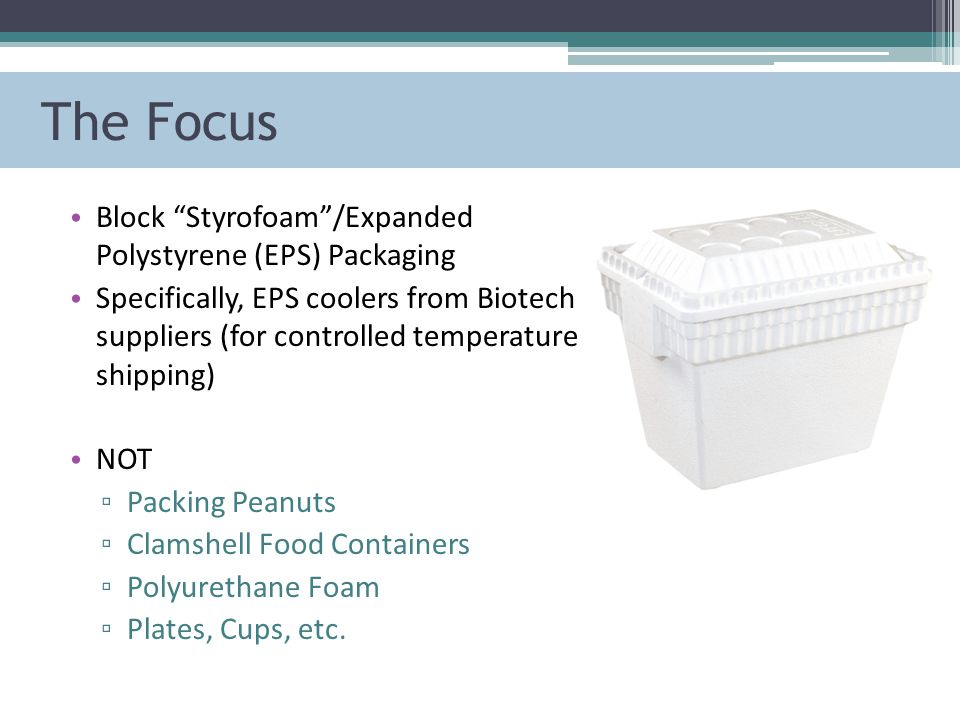 The Focus Block Styrofoam /Expanded Polystyrene (EPS) Packaging Specifically, EPS coolers from Biotech suppliers (for controlled temperature shipping) NOT ▫ Packing Peanuts ▫ Clamshell Food Containers ▫ Polyurethane Foam ▫ Plates, Cups, etc.