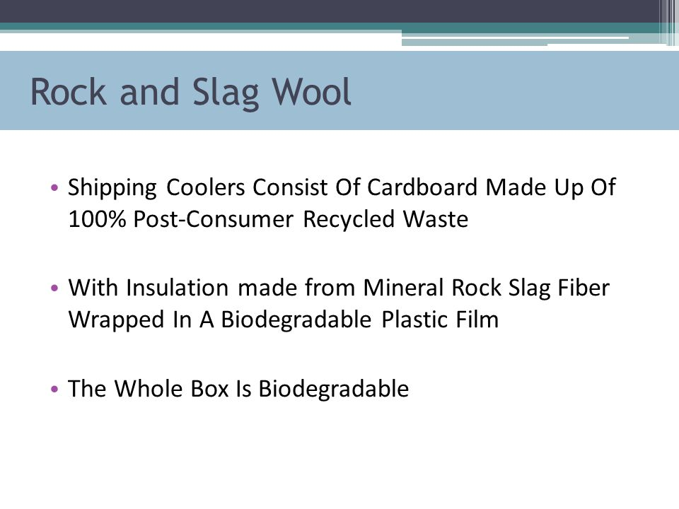 Rock and Slag Wool Shipping Coolers Consist Of Cardboard Made Up Of 100% Post-Consumer Recycled Waste With Insulation made from Mineral Rock Slag Fiber Wrapped In A Biodegradable Plastic Film The Whole Box Is Biodegradable