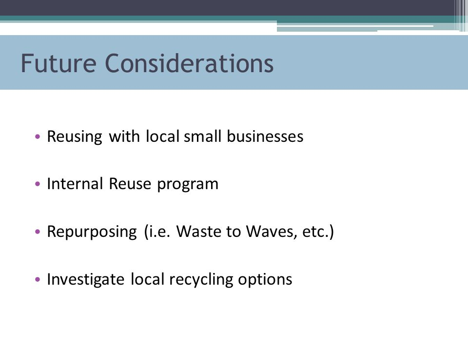 Future Considerations Reusing with local small businesses Internal Reuse program Repurposing (i.e.