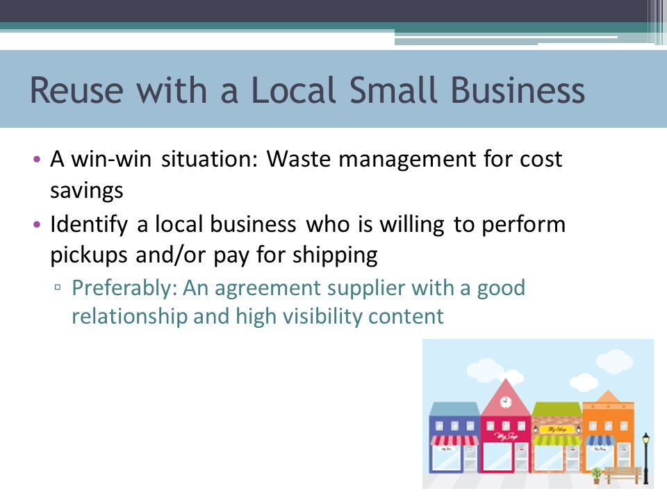 Reuse with a Local Small Business A win-win situation: Waste management for cost savings Identify a local business who is willing to perform pickups and/or pay for shipping ▫ Preferably: An agreement supplier with a good relationship and high visibility content
