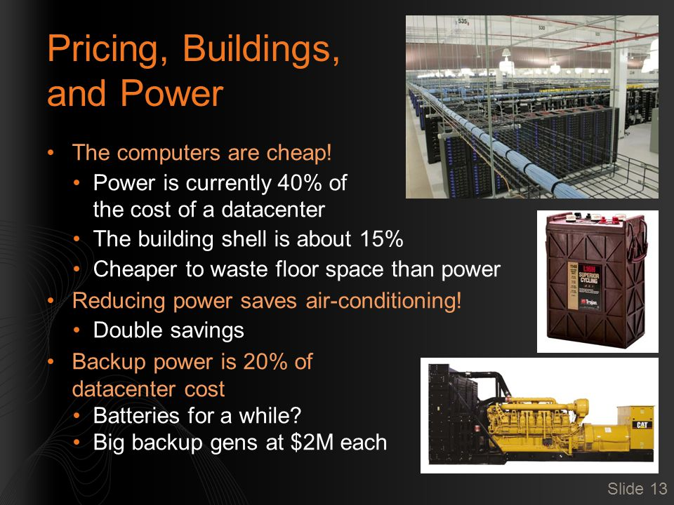 Pricing, Buildings, and Power The computers are cheap! Power is currently 40% of the cost of a datacenter The building shell is about 15% Cheaper to w