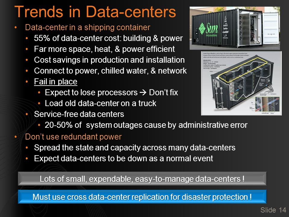Trends in Data-centers Data-center in a shipping container 55% of data-center cost: building & power Far more space, heat, & power efficient Cost savings in production and installation Connect to power, chilled water, & network Fail in place Expect to lose processors  Don't fix Load old data-center on a truck Service-free data centers 20-50% of system outages cause by administrative error Don't use redundant power Spread the state and capacity across many data-centers Expect data-centers to be down as a normal event Lots of small, expendable, easy-to-manage data-centers .