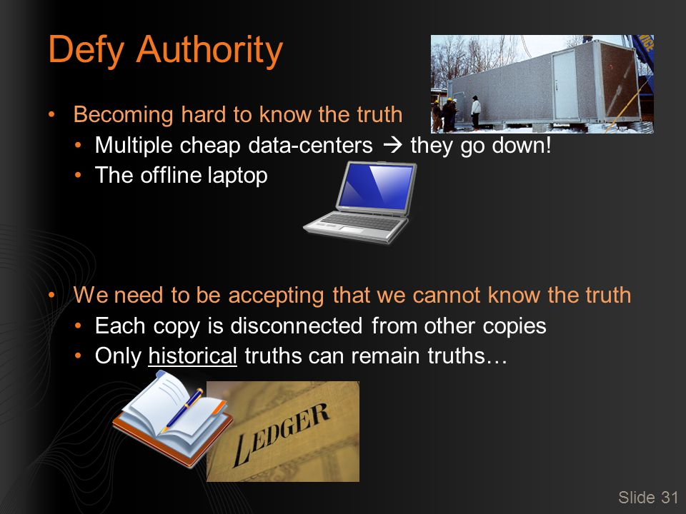 Defy Authority Becoming hard to know the truth Multiple cheap data-centers  they go down! The offline laptop We need to be accepting that we cannot k