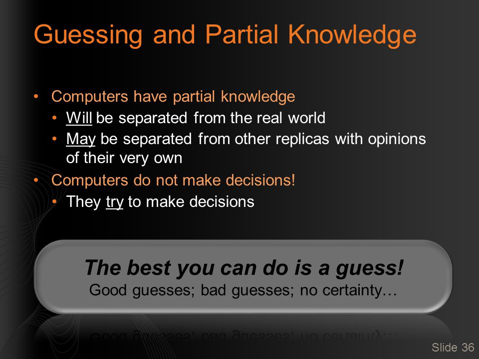 Guessing and Partial Knowledge Computers have partial knowledge Will be separated from the real world May be separated from other replicas with opinio