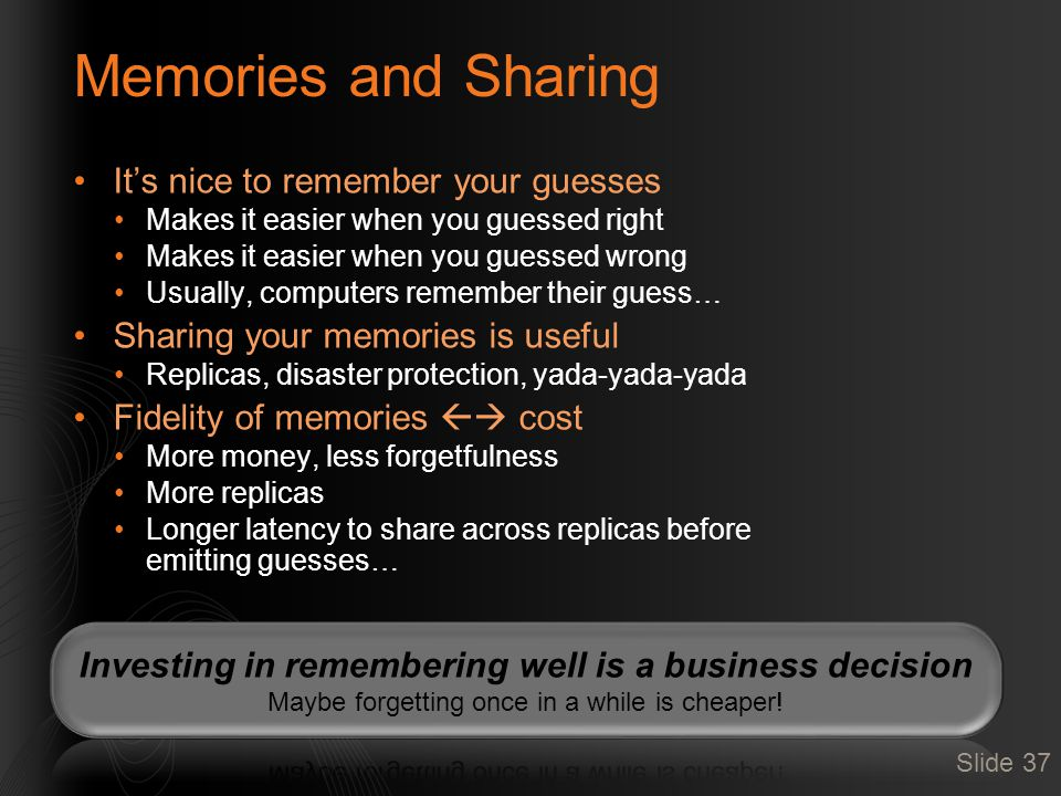 Memories and Sharing It's nice to remember your guesses Makes it easier when you guessed right Makes it easier when you guessed wrong Usually, computers remember their guess… Sharing your memories is useful Replicas, disaster protection, yada-yada-yada Fidelity of memories  cost More money, less forgetfulness More replicas Longer latency to share across replicas before emitting guesses… Slide 37