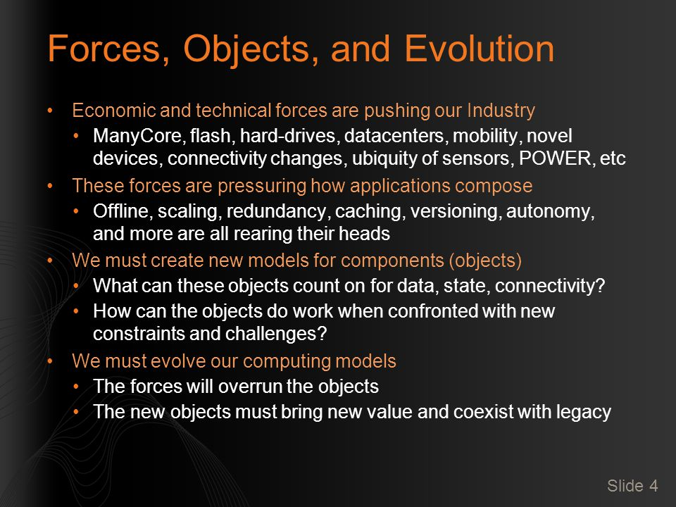 Forces, Objects, and Evolution Economic and technical forces are pushing our Industry ManyCore, flash, hard-drives, datacenters, mobility, novel devic