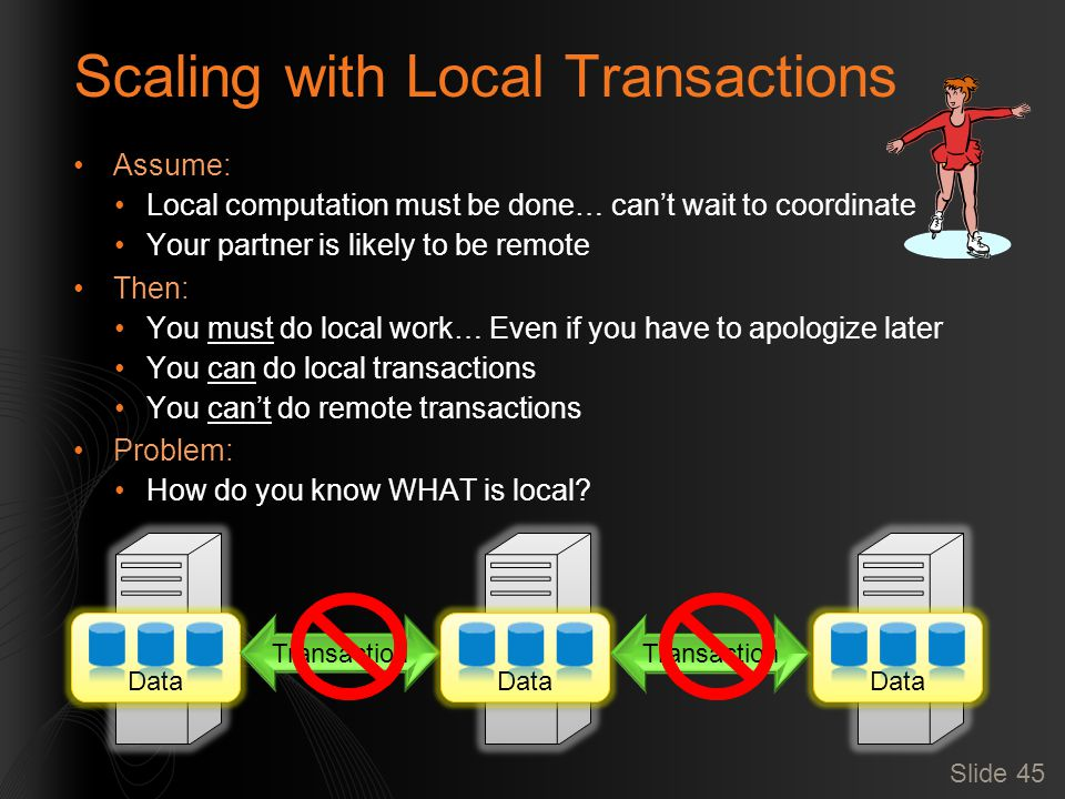 Scaling with Local Transactions Assume: Local computation must be done… can't wait to coordinate Your partner is likely to be remote Then: You must do local work… Even if you have to apologize later You can do local transactions You can't do remote transactions Problem: How do you know WHAT is local.